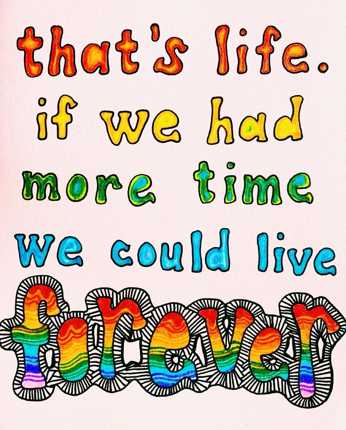 """""""that's life. if we had more time, we could live forever."""""""